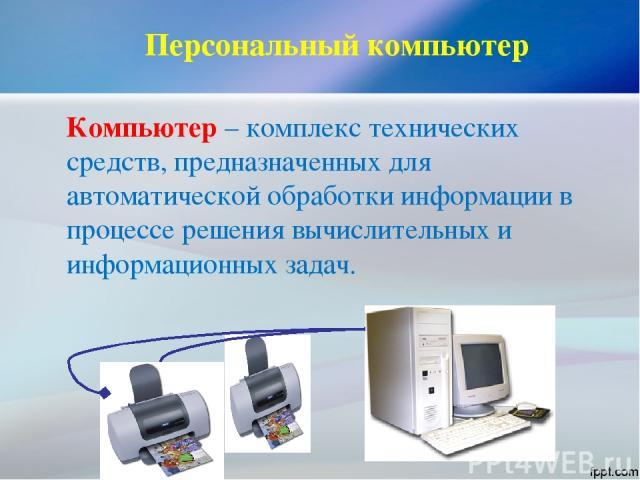 Персональный компьютер Компьютер – комплекс технических средств, предназначенных для автоматической обработки информации в процессе решения вычислительных и информационных задач.