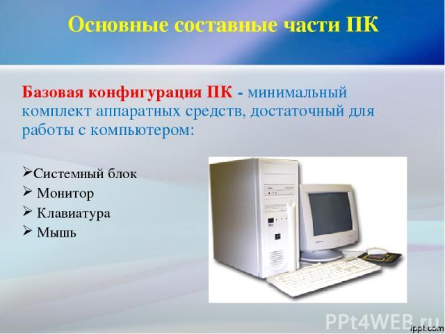 Основные составные части ПК Базовая конфигурация ПК - минимальный комплект аппаратных средств, достаточный для работы с компьютером: Системный блок Монитор Клавиатура Мышь