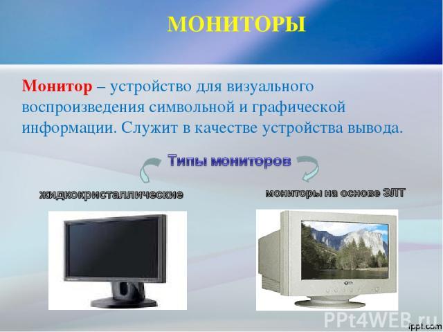 МОНИТОРЫ Монитор – устройство для визуального воспроизведения символьной и графической информации. Служит в качестве устройства вывода.