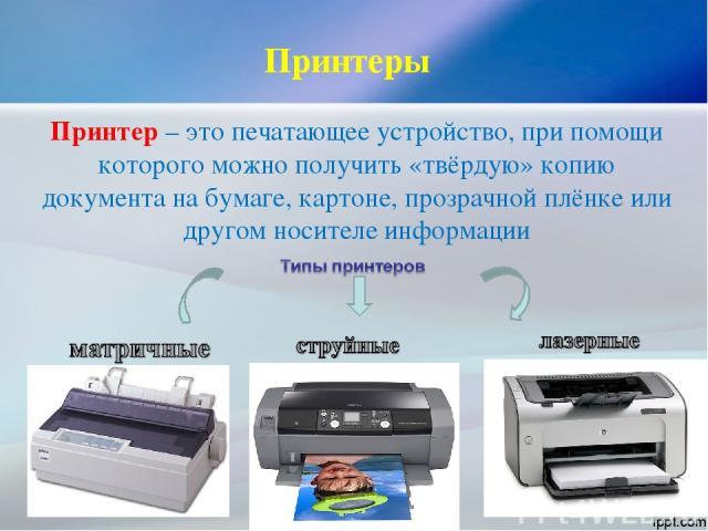 Принтер – это печатающее устройство, при помощи которого можно получить «твёрдую» копию документа на бумаге, картоне, прозрачной плёнке или другом носителе информации Принтеры