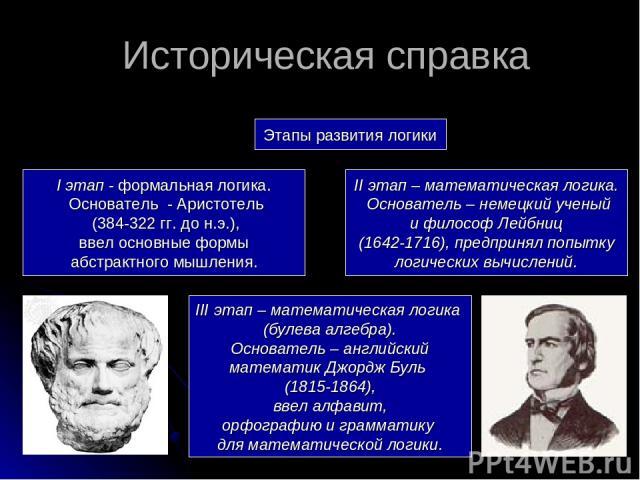 Этапы развития логики I этап - формальная логика. Основатель - Аристотель (384-322 гг. до н.э.), ввел основные формы абстрактного мышления. II этап – математическая логика. Основатель – немецкий ученый и философ Лейбниц (1642-1716), предпринял попыт…