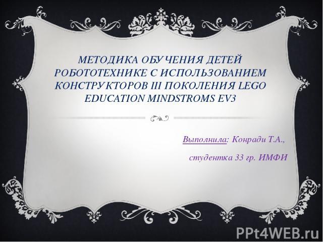МЕТОДИКА ОБУЧЕНИЯ ДЕТЕЙ РОБОТОТЕХНИКЕ С ИСПОЛЬЗОВАНИЕМ КОНСТРУКТОРОВ III ПОКОЛЕНИЯ LEGO EDUCATION MINDSTROMS EV3 Выполнила: Конради Т.А., студентка 33 гр. ИМФИ