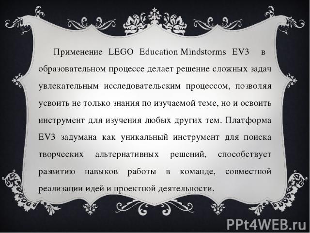 Применение LEGO EducationMindstorms EV3 в образовательном процессе делает решение сложных задач увлекательным исследовательским процессом, позволяя усвоить не только знания по изучаемой теме, но и освоить инструмент для изучения любых других тем. П…