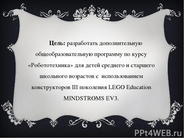 Цель: разработать дополнительную общеобразовательную программу по курсу «Робототехника» для детей среднего и старшего школьного возрастов с использованием конструкторов III поколения LEGO Education MINDSTROMS EV3.