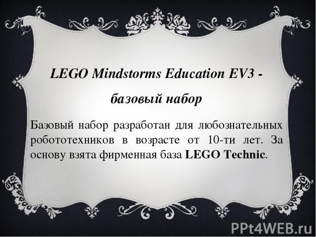 LEGO Mindstorms Education EV3 - базовый набор Базовый набор разработан для любознательных робототехников в возрасте от 10-ти лет. За основу взята фирменная базаLEGOTechniс.