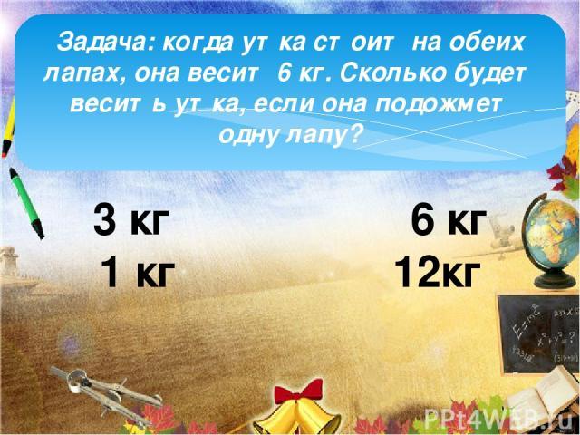 Задача: когда утка стоит на обеих лапах, она весит 6 кг. Сколько будет весить утка, если она подожмет одну лапу? 3 кг 6 кг 1 кг 12кг