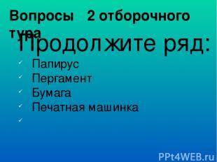 Вопросы 2 отборочного тура Продолжите ряд: Папирус Пергамент Бумага Печатная маш