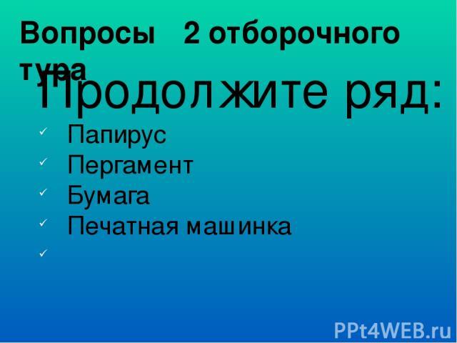 Вопросы 2 отборочного тура Продолжите ряд: Папирус Пергамент Бумага Печатная машинка