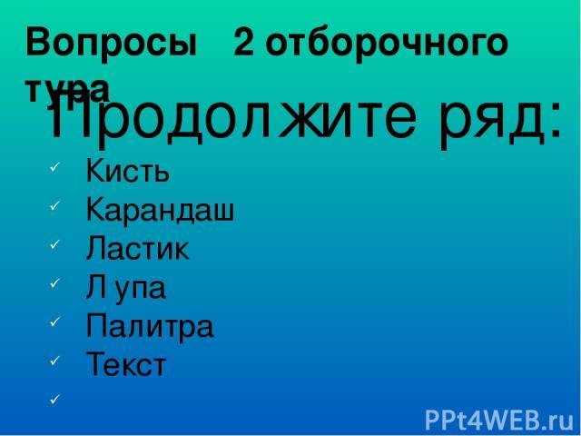 Вопросы 2 отборочного тура Продолжите ряд: Кисть Карандаш Ластик Л упа Палитра Текст