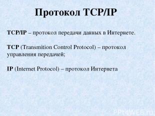 Протокол TCP/IP TCP/IP – протокол передачи данных в Интернете. TCP (Transmition