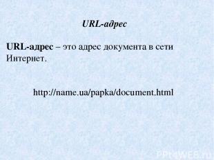 URL-адрес URL-адрес – это адрес документа в сети Интернет. http://name.ua/papka/