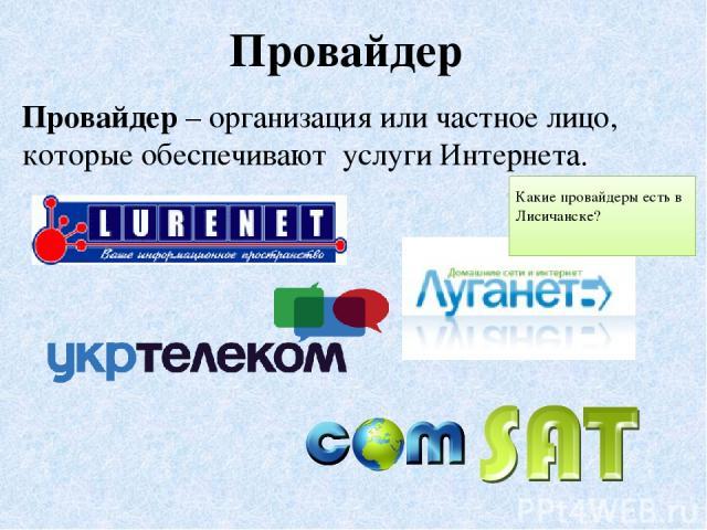 Провайдер – организация или частное лицо, которые обеспечивают услуги Интернета. Провайдер Какие провайдеры есть в Лисичанске?