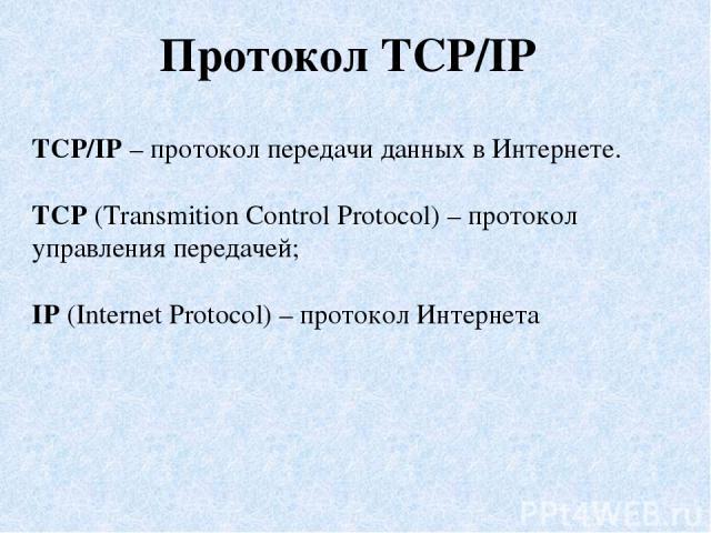 Протокол TCP/IP TCP/IP – протокол передачи данных в Интернете. TCP (Transmition Control Protocol) – протокол управления передачей; IP (Internet Protocol) – протокол Интернета