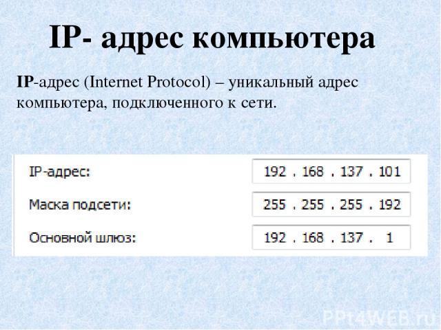 IP- адрес компьютера IP-адрес (Internet Protocol) – уникальный адрес компьютера, подключенного к сети.