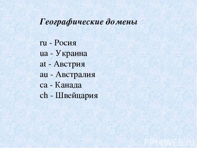 Географические домены ru - Росия ua - Украина at - Австрия au - Австралия ca - Канада ch - Швейцария