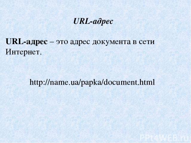 URL-адрес URL-адрес – это адрес документа в сети Интернет. http://name.ua/papka/document.html