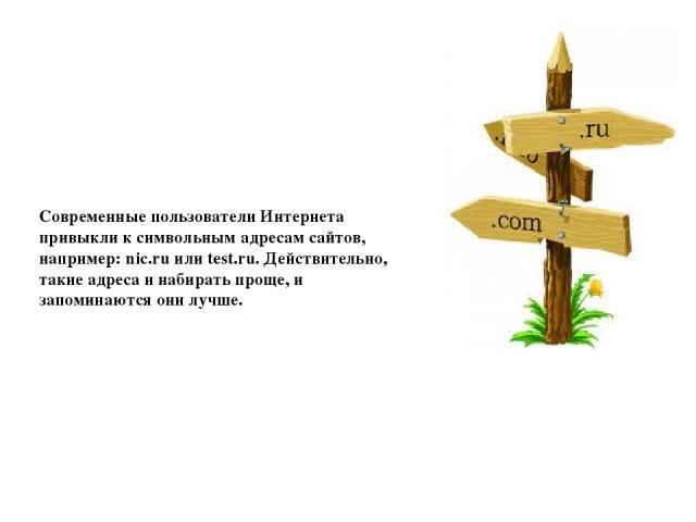 Современные пользователи Интернета привыкли к символьным адресам сайтов, например: nic.ru или test.ru. Действительно, такие адреса и набирать проще, и запоминаются они лучше.