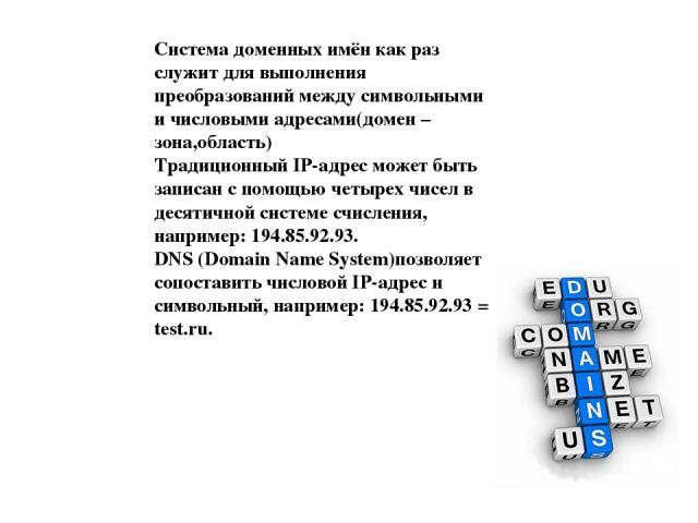 Система доменных имён как раз служит для выполнения преобразований между символьными и числовыми адресами(домен –зона,область) Традиционный IP-адрес может быть записан с помощью четырех чисел в десятичной системе счисления, например: 194.85.92.93. …