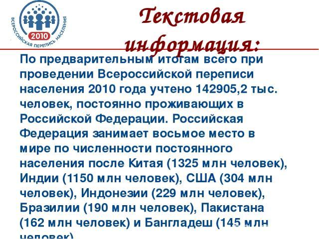Текстовая информация: По предварительным итогам всего при проведении Всероссийской переписи населения 2010 года учтено 142905,2 тыс. человек, постоянно проживающих в Российской Федерации. Российская Федерация занимает восьмое место в мире по численн…