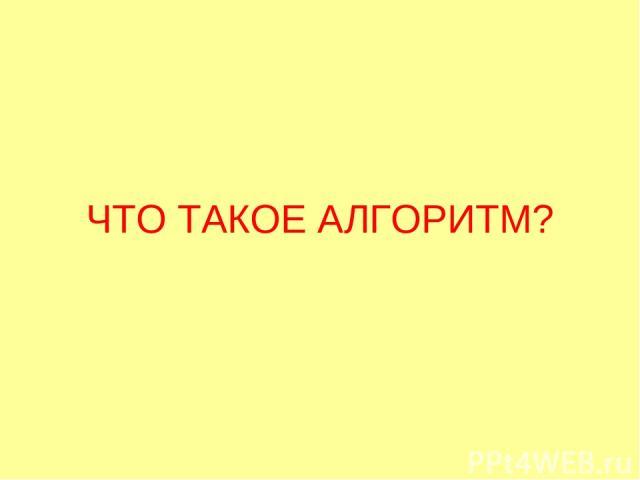 ЧТО ТАКОЕ АЛГОРИТМ?