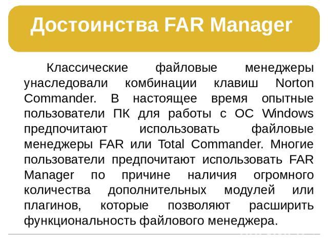 Достоинства FAR Manager Классические файловые менеджеры унаследовали комбинации клавиш Norton Commander. В настоящее время опытные пользователи ПК для работы с ОС Windows предпочитают использовать файловые менеджеры FAR или Total Commander. Многие п…