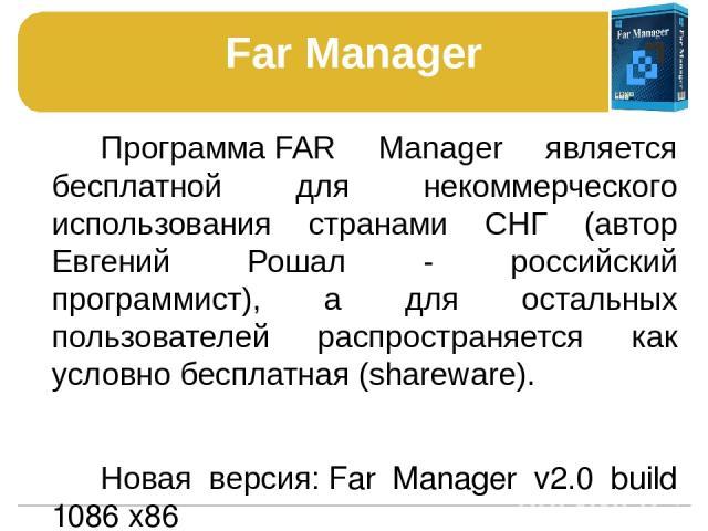 Far Manager ПрограммаFAR Manager является бесплатной для некоммерческого использования странами СНГ (автор Евгений Рошал - российский программист), а для остальных пользователей распространяется как условно бесплатная (shareware). Новая версия:Far…