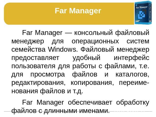 Far Manager Far Manager — консольный файловый менеджер для операционных систем семейства Windows. Файловый менеджер предоставляет удобный интерфейс пользователя для работы с файлами, т.е. для просмотра файлов и каталогов, редактирования, копирования…