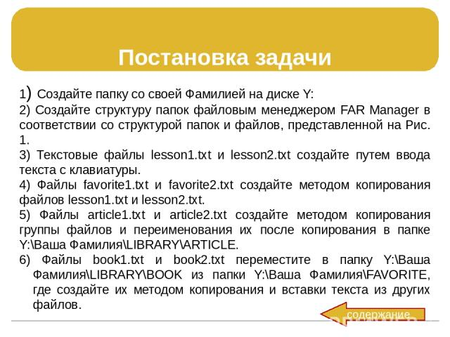Постановка задачи 1) Создайте папку cо своей Фамилией на диске Y: 2) Создайте структуру папок файловым менеджером FAR Manager в соответствии со структурой папок и файлов, представленной на Рис. 1. 3) Текстовые файлы lesson1.txt и lesson2.txt создайт…
