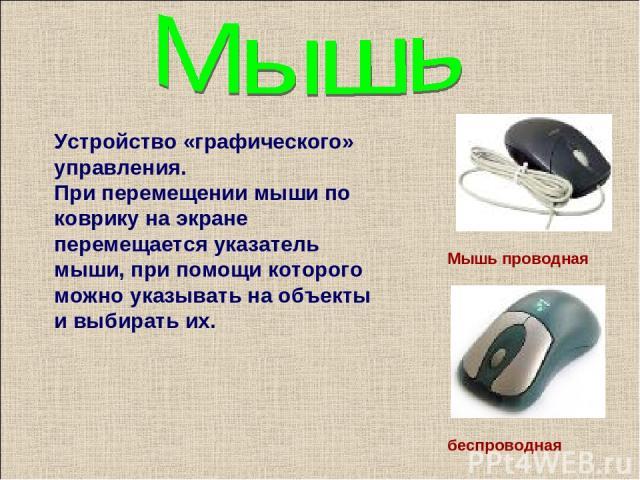 Устройство «графического» управления. При перемещении мыши по коврику на экране перемещается указатель мыши, при помощи которого можно указывать на объекты и выбирать их. Мышь проводная беспроводная