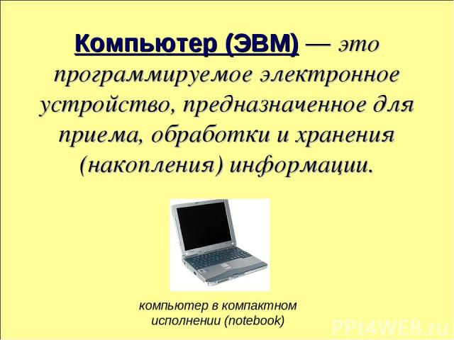 Компьютер (ЭВМ) — это программируемое электронное устройство, предназначенное для приема, обработки и хранения (накопления) информации. компьютер в компактном исполнении (notebook)