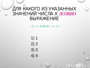 ДЛЯ КАКОГО ИЗ УКАЗАННЫХ ЗНАЧЕНИЙ ЧИСЛА X ЛОЖНО ВЫРАЖЕНИЕ ( X > 2 ) ИЛИ НЕ ( X >