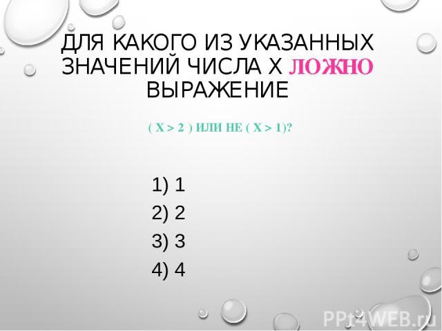 ДЛЯ КАКОГО ИЗ УКАЗАННЫХ ЗНАЧЕНИЙ ЧИСЛА X ЛОЖНО ВЫРАЖЕНИЕ ( X > 2 ) ИЛИ НЕ ( X > 1)? 1) 1 2) 2 3) 3 4) 4
