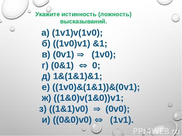 а) (1v1)v(1v0);  б) ((1v0)v1) &1;  в) (0v1) Þ (1v0);  г) (0&1) Û 0;  д) 1&(1&1)&1;  е) ((1v0)&(1&1))&(0v1);  ж) ((1&0)v(1&0))v1; з) ((1&1)v0) Þ (0v0);  и) ((0&0)v0) Û  (1v1). Укажите истинн…
