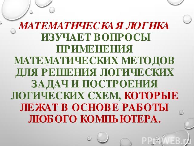 МАТЕМАТИЧЕСКАЯ ЛОГИКА ИЗУЧАЕТ ВОПРОСЫ ПРИМЕНЕНИЯ МАТЕМАТИЧЕСКИХ МЕТОДОВ ДЛЯ РЕШЕНИЯ ЛОГИЧЕСКИХ ЗАДАЧ И ПОСТРОЕНИЯ ЛОГИЧЕСКИХ СХЕМ, КОТОРЫЕ ЛЕЖАТ В ОСНОВЕ РАБОТЫ ЛЮБОГО КОМПЬЮТЕРА.