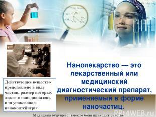 Нанолекарство— это лекарственный или медицинский диагностический препарат, прим