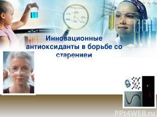 Инновационные антиоксиданты в борьбе со старением Создаваемые в рамках проекта б