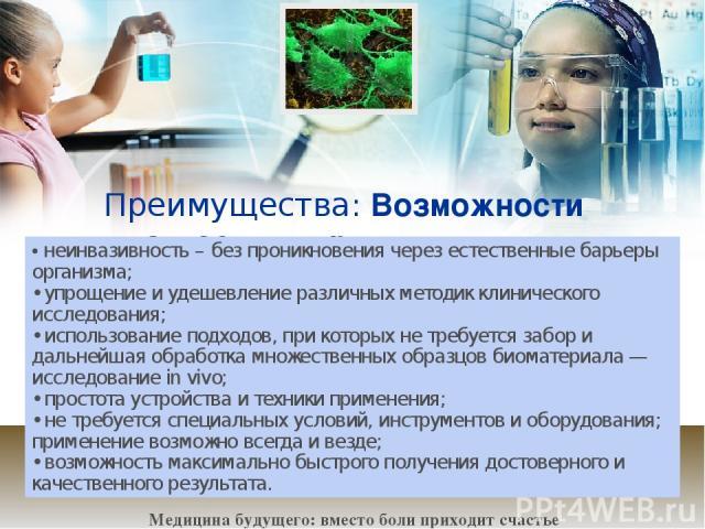 Преимущества: Возможности диагностики при использовании биочипов: • неинвазивность – без проникновения через естественные барьеры организма; • упрощение и удешевление различных методик клинического исследования; • использование подходов, при которых…