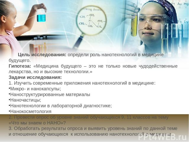 Цель исследования: определи роль нанотехнологий в медицине будущего. Гипотеза: «Медицина будущего – это не только новые чудодейственные лекарства, но и высокие технологии.» Задачи исследования: 1. Изучить современные приложения нанотехнологий в меди…