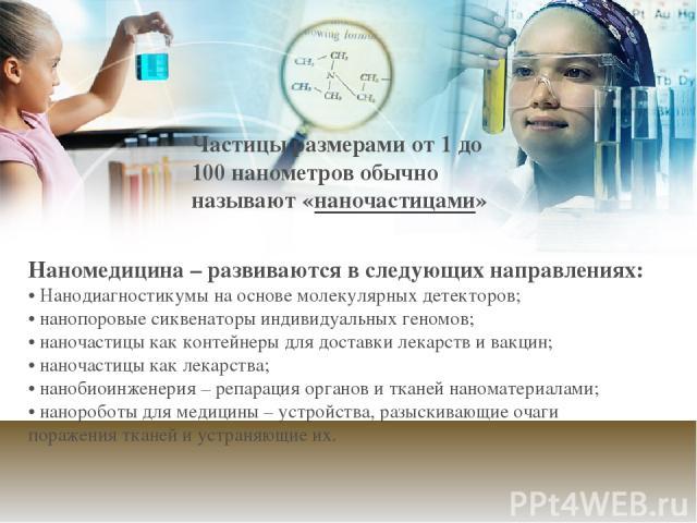 Наномедицина – развиваются в следующих направлениях: • Нанодиагностикумы на основе молекулярных детекторов; • нанопоровые сиквенаторы индивидуальных геномов; • наночастицы как контейнеры для доставки лекарств и вакцин; • наночастицы как лекарства; •…