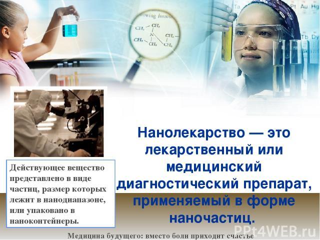 Нанолекарство— это лекарственный или медицинский диагностический препарат, применяемый в форме наночастиц. Медицина будущего: вместо боли приходит счастье Действующее вещество представлено в виде частиц, размер которых лежит в нанодиапазоне, или уп…