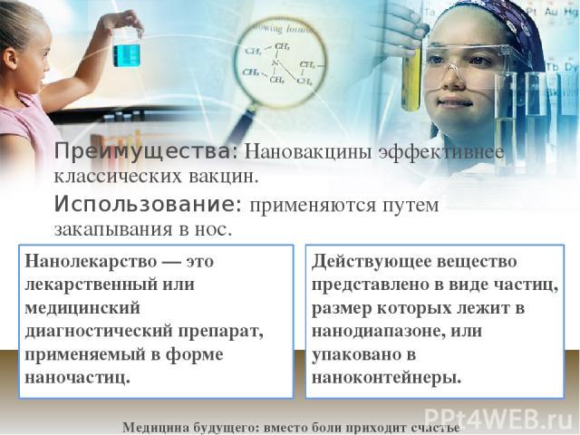Преимущества: Нановакцины эффективнее классических вакцин. Использование: применяются путем закапывания в нос. Медицина будущего: вместо боли приходит счастье Нанолекарство— это лекарственный или медицинский диагностический препарат, применяемый в …