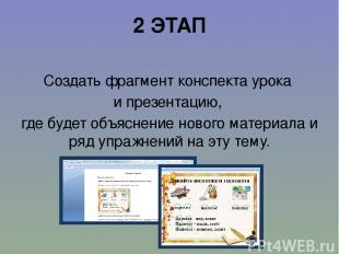 2 ЭТАП Создать фрагмент конспекта урока и презентацию, где будет объяснение ново