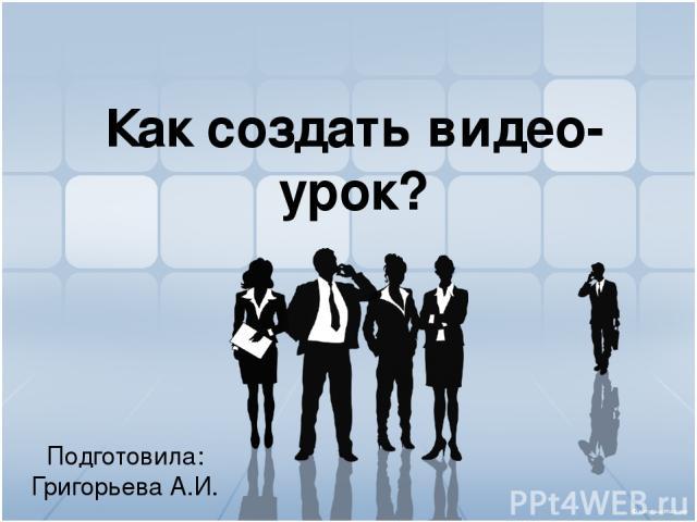 Как создать видео-урок? Подготовила: Григорьева А.И.
