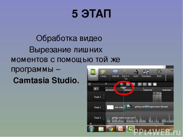 5 ЭТАП Обработка видео Вырезание лишних моментов с помощью той же программы – Camtasia Studio.