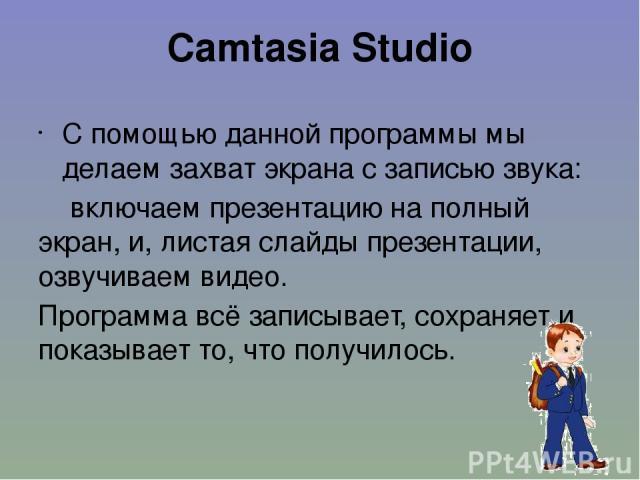 Camtasia Studio С помощью данной программы мы делаем захват экрана с записью звука: включаем презентацию на полный экран, и, листая слайды презентации, озвучиваем видео. Программа всё записывает, сохраняет и показывает то, что получилось.