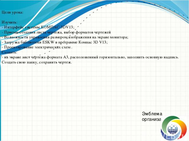 Цели урока: Изучить: - Интерфейс системы КОМПАС-3DV13; - Приемы создания листа чертежа, выбор форматов чертежей - Возможности управления размером изображения на экране монитора; - Загрузка библиотеки ESKW в программе Компас 3D V13; - Проектирование …