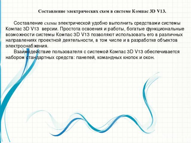 Составление электрических схем в системе Компас 3D V13. Составление схемы электрической удобно выполнить средствами системы Компас 3D V13 версии. Простота освоения и работы, богатые функциональные возможности системы Компас 3D V13 позволяют использо…