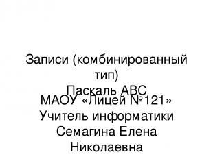 Записи (комбинированный тип) Паскаль АВС МАОУ «Лицей №121» Учитель информатики С