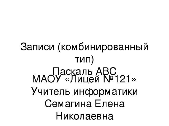 Записи (комбинированный тип) Паскаль АВС МАОУ «Лицей №121» Учитель информатики Семагина Елена Николаевна