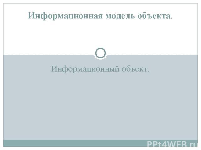 Информационный объект. Информационная модель объекта.